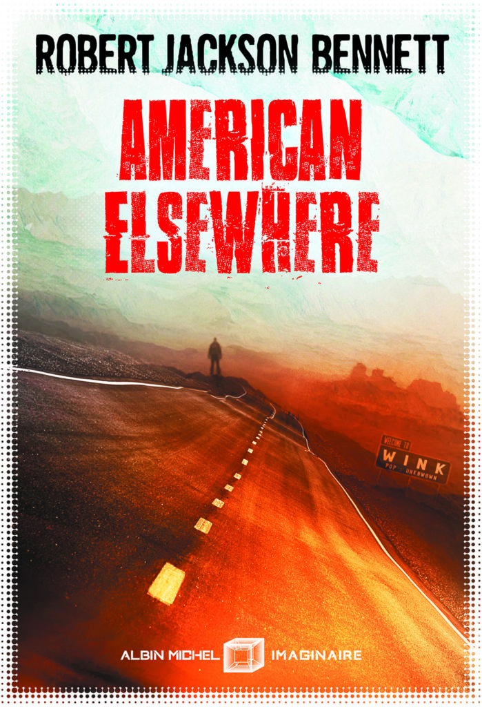 American Elsewhere — © Éditions Albin Michel Imaginaire, 2018 — © Robert Jackson Bennett, 2013 — Illustration © Aurélien Police — Traduction Laurent Philibert-Caillat