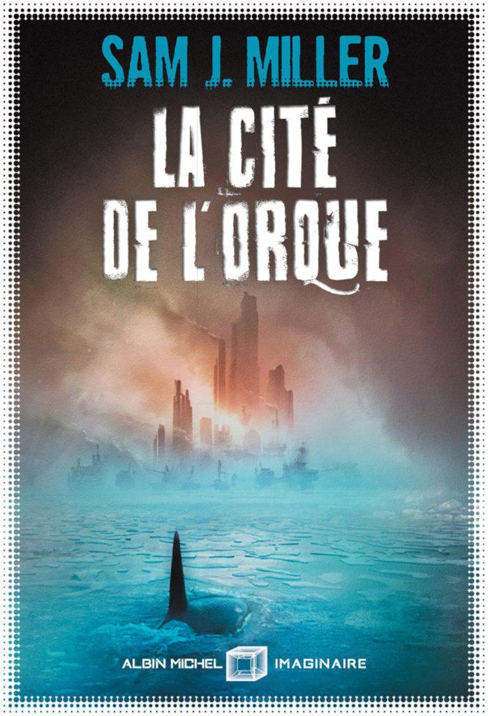 La Cité de l'orque — © Éditions Albin Michel Imaginaire, 2019 — © Sam J. Miller, 2018 — Illustration © Aurélien Police — Traduction Anne-Sylvie Homassel